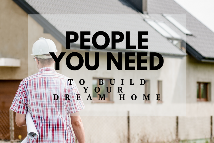 People You Need To Build Your Dream Home